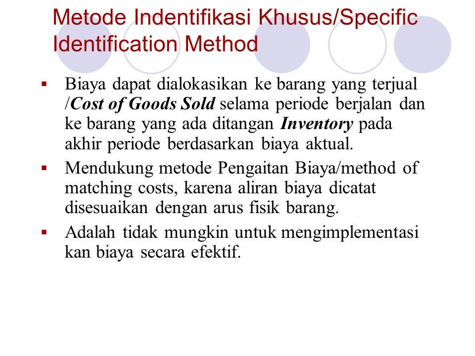 Metode Indentifikasi Khusus/Specific Identification Method  Biaya dapat dialokasikan ke barang yang terjual /Cost of Goods Sold selama periode berjalan dan ke barang yang ada ditangan Inventory pada akhir periode berdasarkan biaya aktual.