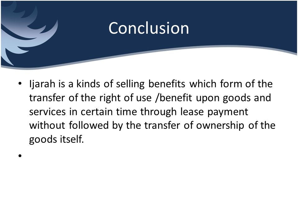 Conclusion Ijarah is a kinds of selling benefits which form of the transfer of the right of use /benefit upon goods and services in certain time throu