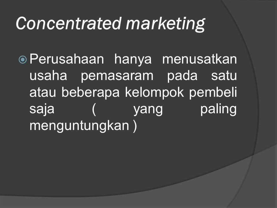 Concentrated marketing  Perusahaan hanya menusatkan usaha pemasaram pada satu atau beberapa kelompok pembeli saja ( yang paling menguntungkan )
