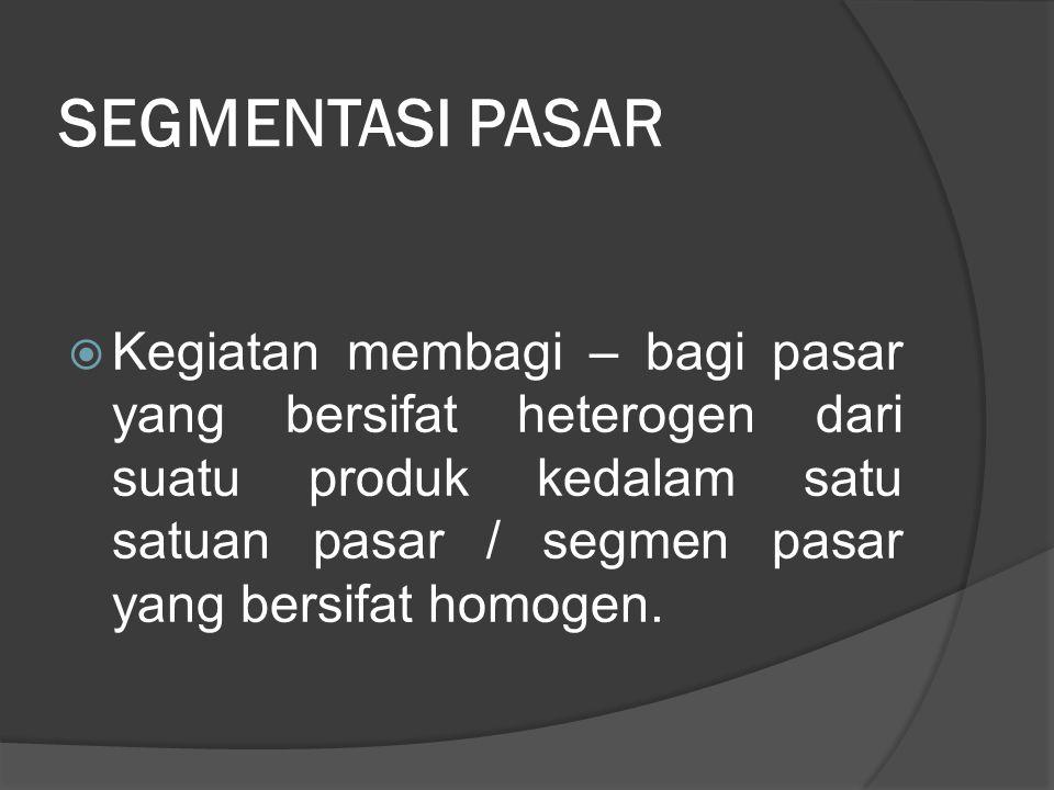SEGMENTASI PASAR  Kegiatan membagi – bagi pasar yang bersifat heterogen dari suatu produk kedalam satu satuan pasar / segmen pasar yang bersifat homo