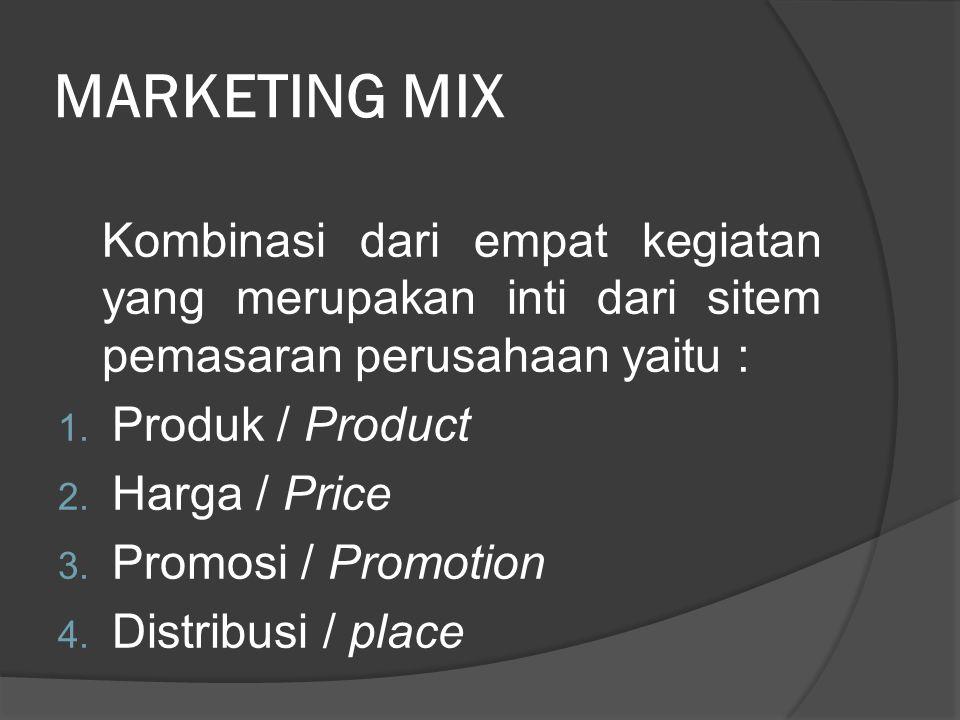 MARKETING MIX Kombinasi dari empat kegiatan yang merupakan inti dari sitem pemasaran perusahaan yaitu : 1. Produk / Product 2. Harga / Price 3. Promos