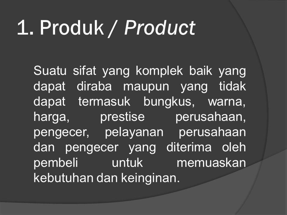 1. Produk / Product Suatu sifat yang komplek baik yang dapat diraba maupun yang tidak dapat termasuk bungkus, warna, harga, prestise perusahaan, penge