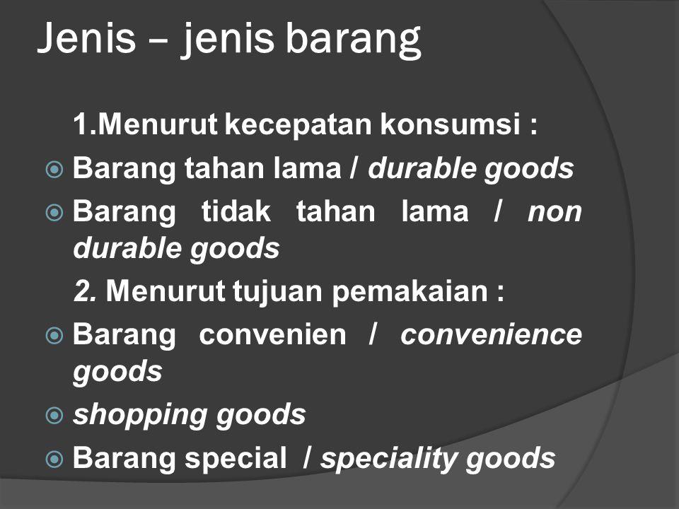 Jenis – jenis barang 1.Menurut kecepatan konsumsi :  Barang tahan lama / durable goods  Barang tidak tahan lama / non durable goods 2. Menurut tujua