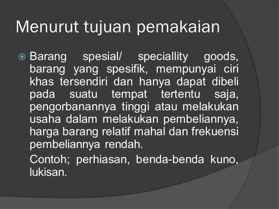 Menurut tujuan pemakaian  Barang spesial/ speciallity goods, barang yang spesifik, mempunyai ciri khas tersendiri dan hanya dapat dibeli pada suatu t