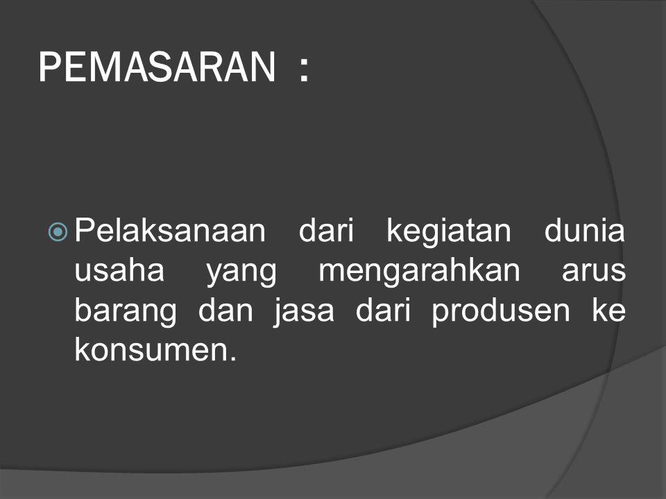 PEMASARAN :  Pelaksanaan dari kegiatan dunia usaha yang mengarahkan arus barang dan jasa dari produsen ke konsumen.