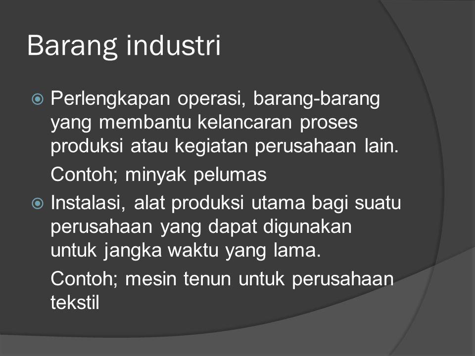 Barang industri  Perlengkapan operasi, barang-barang yang membantu kelancaran proses produksi atau kegiatan perusahaan lain. Contoh; minyak pelumas 