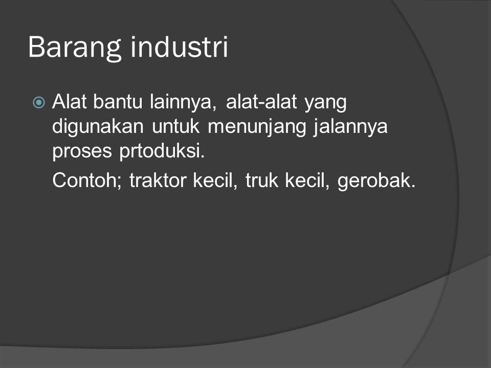 Barang industri  Alat bantu lainnya, alat-alat yang digunakan untuk menunjang jalannya proses prtoduksi. Contoh; traktor kecil, truk kecil, gerobak.