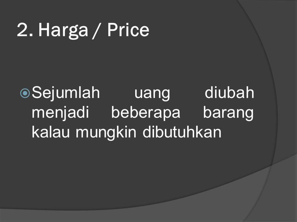 2. Harga / Price  Sejumlah uang diubah menjadi beberapa barang kalau mungkin dibutuhkan