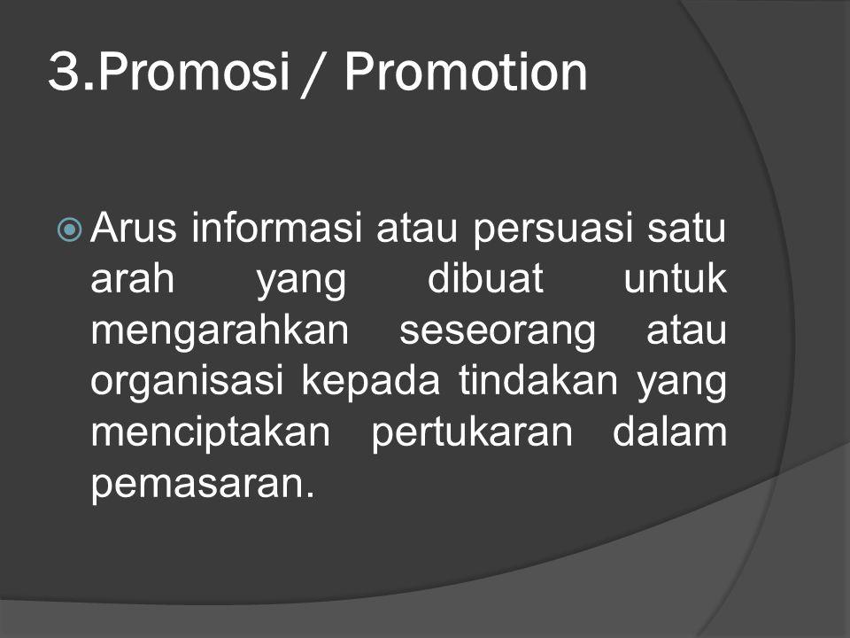 3.Promosi / Promotion  Arus informasi atau persuasi satu arah yang dibuat untuk mengarahkan seseorang atau organisasi kepada tindakan yang menciptaka