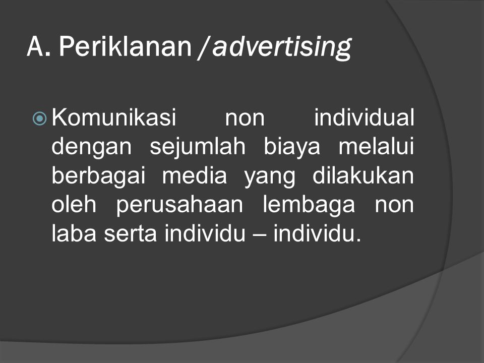 A. Periklanan /advertising  Komunikasi non individual dengan sejumlah biaya melalui berbagai media yang dilakukan oleh perusahaan lembaga non laba se