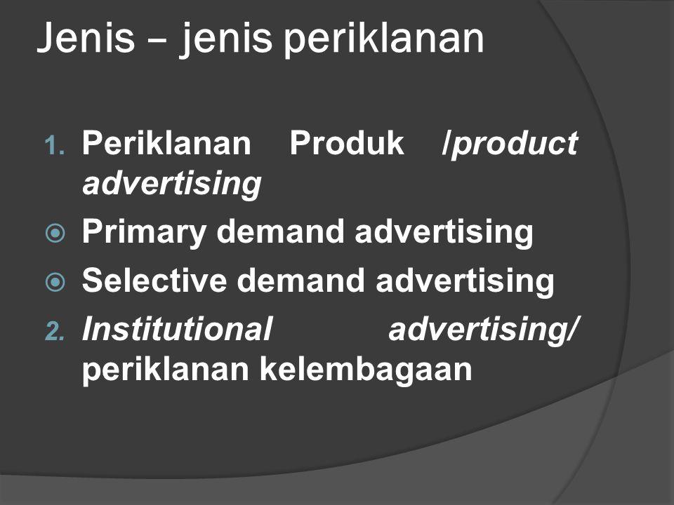Jenis – jenis periklanan 1. Periklanan Produk /product advertising  Primary demand advertising  Selective demand advertising 2. Institutional advert