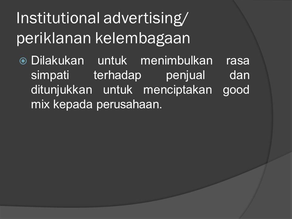Institutional advertising/ periklanan kelembagaan  Dilakukan untuk menimbulkan rasa simpati terhadap penjual dan ditunjukkan untuk menciptakan good m