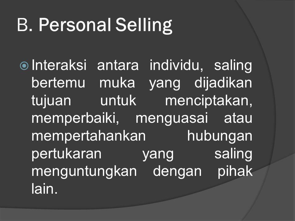 B. Personal Selling  Interaksi antara individu, saling bertemu muka yang dijadikan tujuan untuk menciptakan, memperbaiki, menguasai atau mempertahank