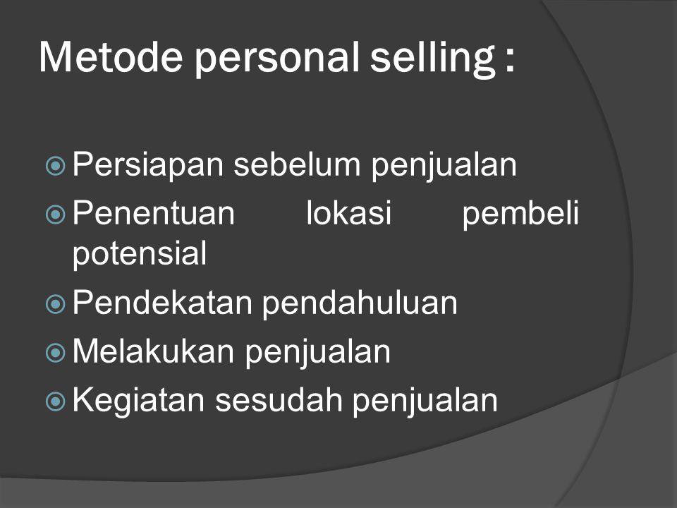Metode personal selling :  Persiapan sebelum penjualan  Penentuan lokasi pembeli potensial  Pendekatan pendahuluan  Melakukan penjualan  Kegiatan