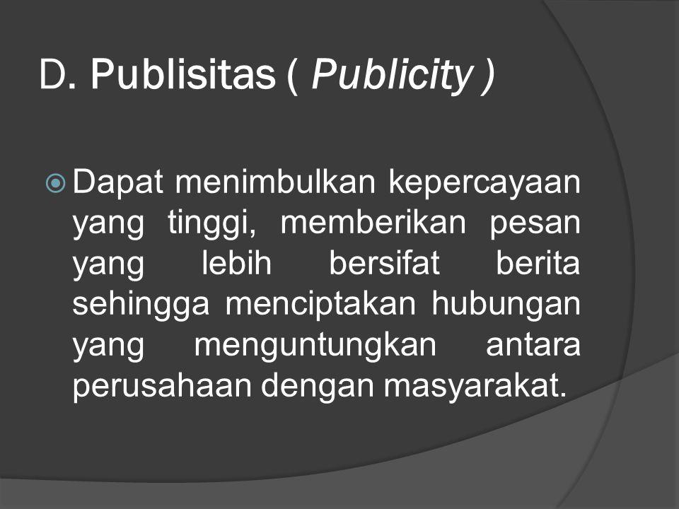 D. Publisitas ( Publicity )  Dapat menimbulkan kepercayaan yang tinggi, memberikan pesan yang lebih bersifat berita sehingga menciptakan hubungan yan