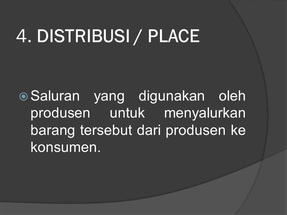 4. DISTRIBUSI / PLACE  Saluran yang digunakan oleh produsen untuk menyalurkan barang tersebut dari produsen ke konsumen.