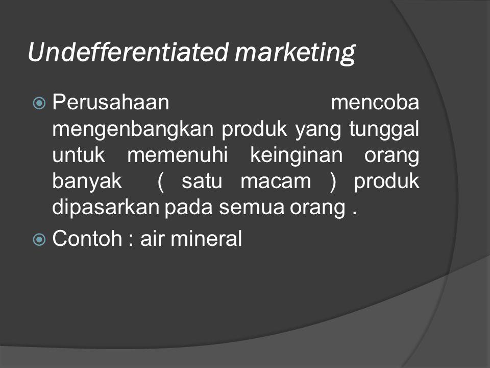 Undefferentiated marketing  Perusahaan mencoba mengenbangkan produk yang tunggal untuk memenuhi keinginan orang banyak ( satu macam ) produk dipasark