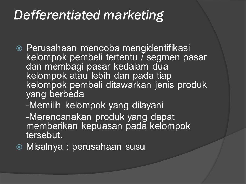 Defferentiated marketing  Perusahaan mencoba mengidentifikasi kelompok pembeli tertentu / segmen pasar dan membagi pasar kedalam dua kelompok atau le