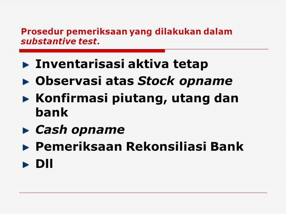 Prosedur pemeriksaan yang dilakukan dalam substantive test. Inventarisasi aktiva tetap Observasi atas Stock opname Konfirmasi piutang, utang dan bank