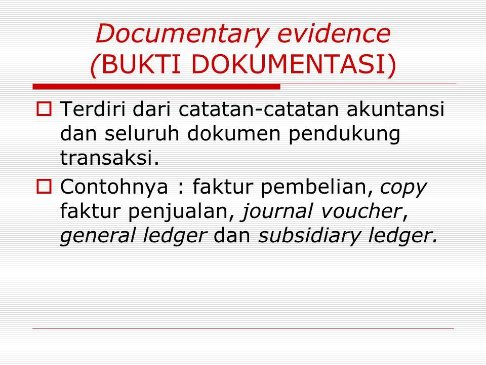 Documentary evidence (BUKTI DOKUMENTASI)  Terdiri dari catatan-catatan akuntansi dan seluruh dokumen pendukung transaksi.  Contohnya : faktur pembel