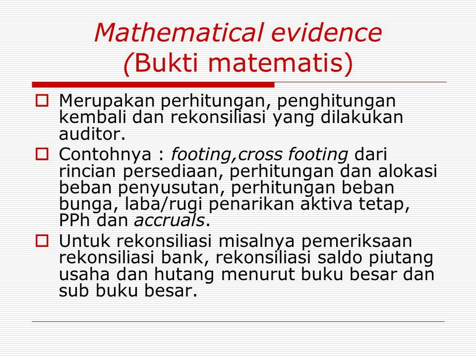 Mathematical evidence (Bukti matematis)  Merupakan perhitungan, penghitungan kembali dan rekonsiliasi yang dilakukan auditor.  Contohnya : footing,c