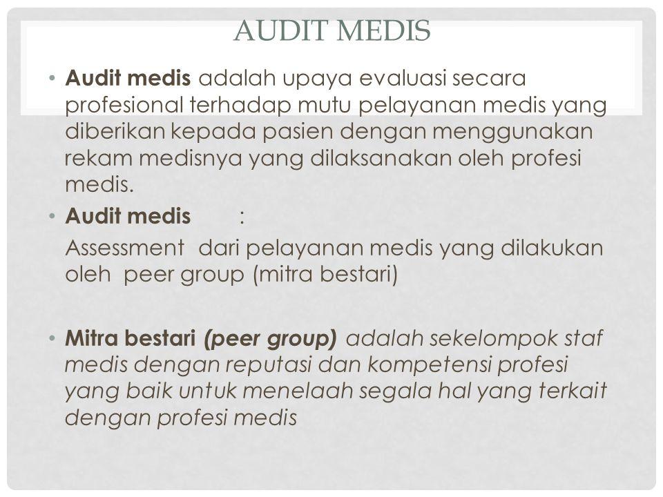 AUDIT MEDIS Audit medis adalah upaya evaluasi secara profesional terhadap mutu pelayanan medis yang diberikan kepada pasien dengan menggunakan rekam medisnya yang dilaksanakan oleh profesi medis.