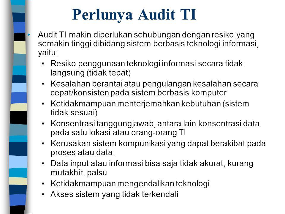 Perlunya Audit TI Audit TI makin diperlukan sehubungan dengan resiko yang semakin tinggi dibidang sistem berbasis teknologi informasi, yaitu: Resiko p
