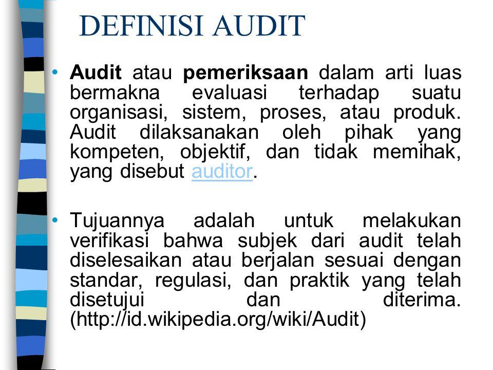DEFINISI AUDIT Audit atau pemeriksaan dalam arti luas bermakna evaluasi terhadap suatu organisasi, sistem, proses, atau produk. Audit dilaksanakan ole