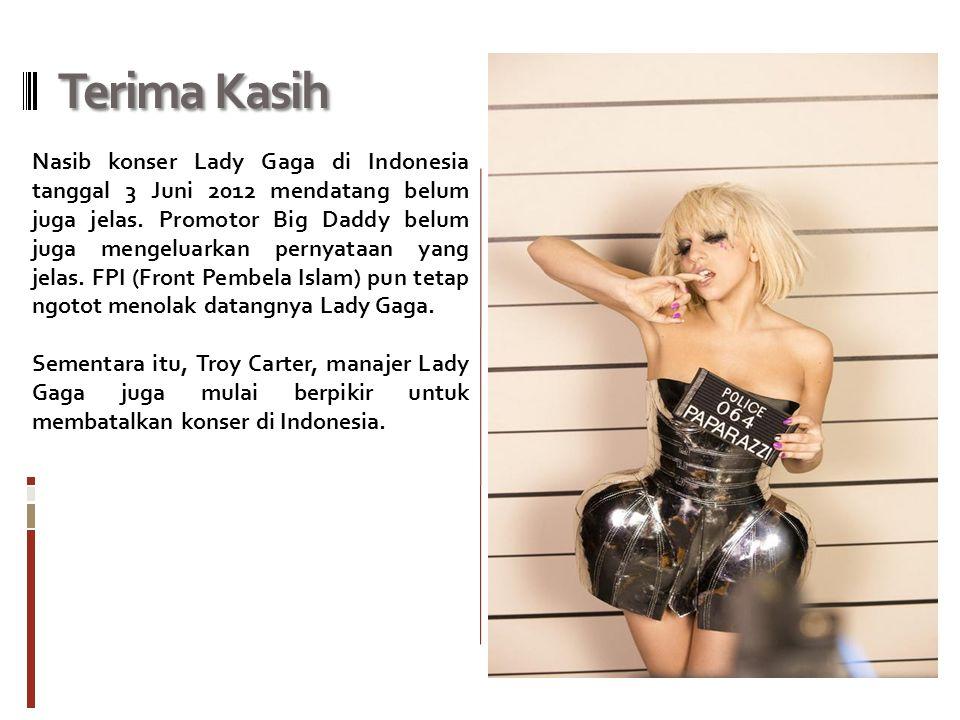 Terima Kasih Nasib konser Lady Gaga di Indonesia tanggal 3 Juni 2012 mendatang belum juga jelas. Promotor Big Daddy belum juga mengeluarkan pernyataan