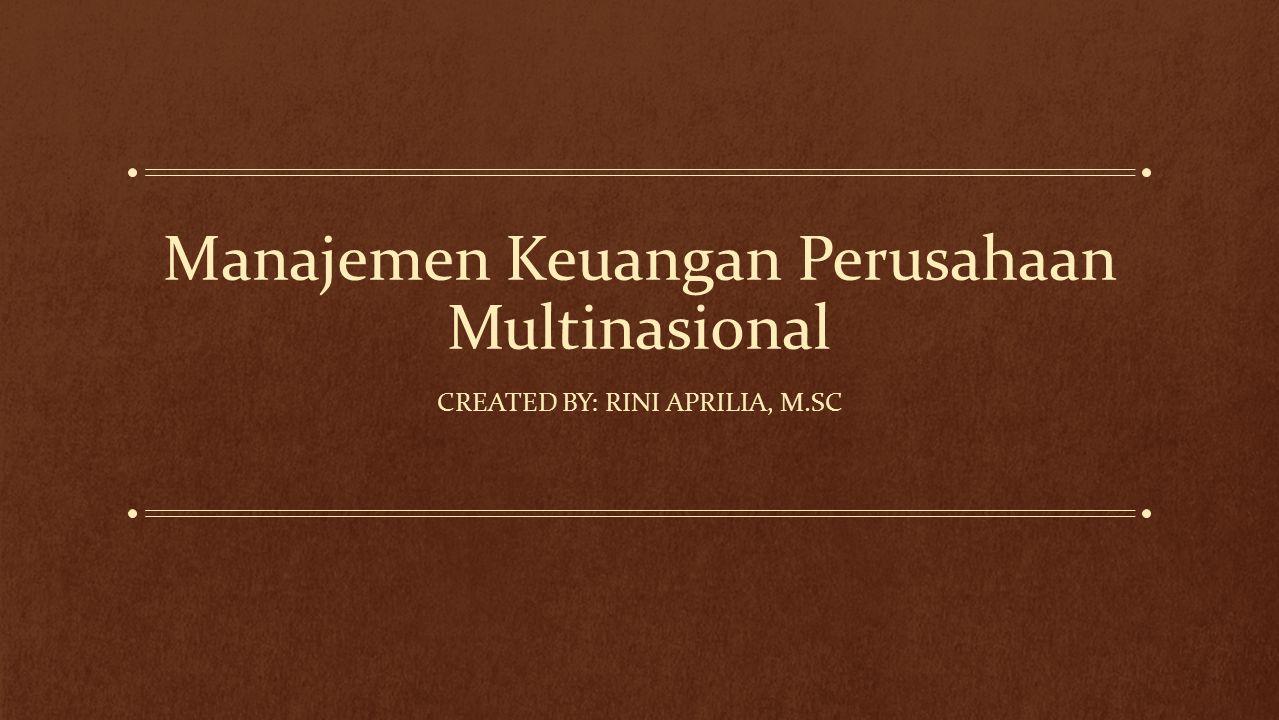 Manajemen Keuangan Perusahaan Multinasional CREATED BY: RINI APRILIA, M.SC