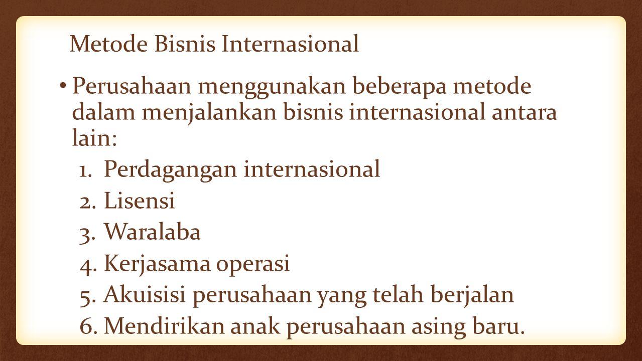 Metode Bisnis Internasional Perusahaan menggunakan beberapa metode dalam menjalankan bisnis internasional antara lain: 1.Perdagangan internasional 2.L