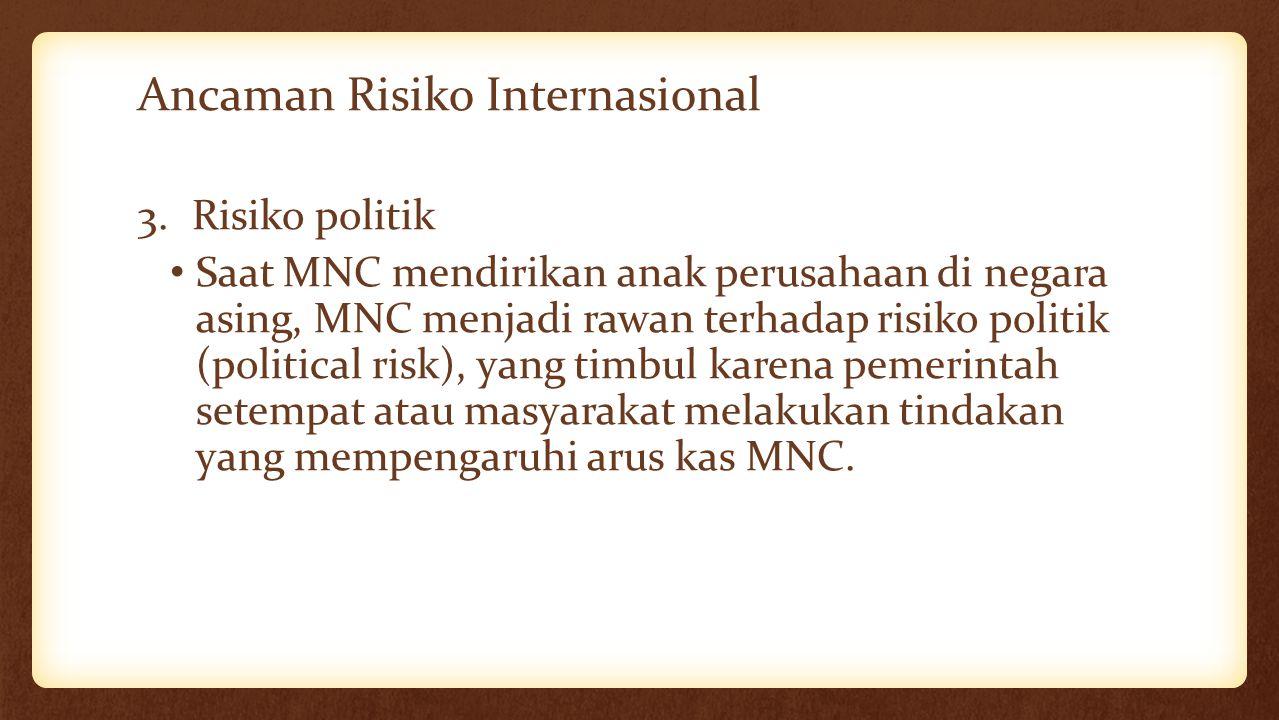 Ancaman Risiko Internasional 3.Risiko politik Saat MNC mendirikan anak perusahaan di negara asing, MNC menjadi rawan terhadap risiko politik (politica