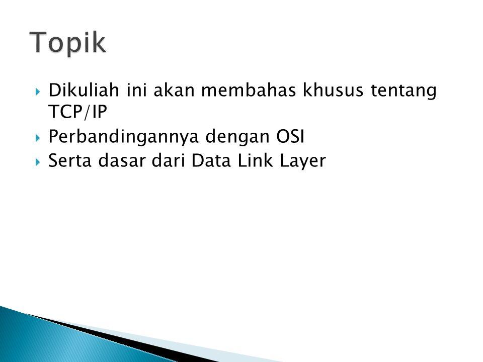  Dikuliah ini akan membahas khusus tentang TCP/IP  Perbandingannya dengan OSI  Serta dasar dari Data Link Layer