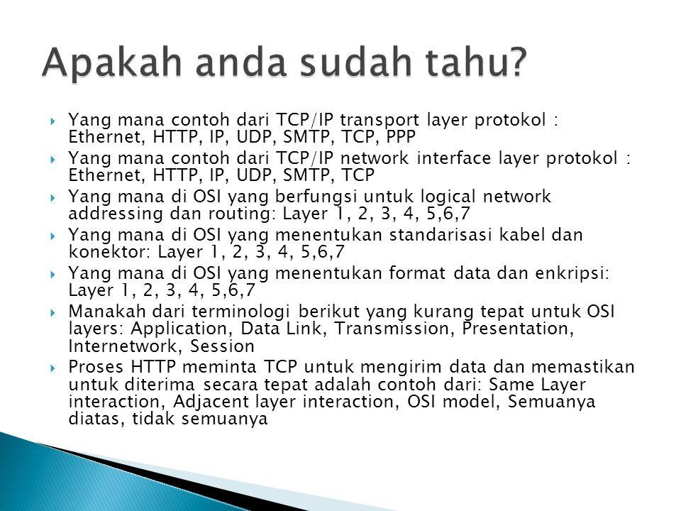  Yang mana contoh dari TCP/IP transport layer protokol : Ethernet, HTTP, IP, UDP, SMTP, TCP, PPP  Yang mana contoh dari TCP/IP network interface layer protokol : Ethernet, HTTP, IP, UDP, SMTP, TCP  Yang mana di OSI yang berfungsi untuk logical network addressing dan routing: Layer 1, 2, 3, 4, 5,6,7  Yang mana di OSI yang menentukan standarisasi kabel dan konektor: Layer 1, 2, 3, 4, 5,6,7  Yang mana di OSI yang menentukan format data dan enkripsi: Layer 1, 2, 3, 4, 5,6,7  Manakah dari terminologi berikut yang kurang tepat untuk OSI layers: Application, Data Link, Transmission, Presentation, Internetwork, Session  Proses HTTP meminta TCP untuk mengirim data dan memastikan untuk diterima secara tepat adalah contoh dari: Same Layer interaction, Adjacent layer interaction, OSI model, Semuanya diatas, tidak semuanya