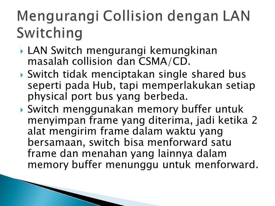  LAN Switch mengurangi kemungkinan masalah collision dan CSMA/CD.  Switch tidak menciptakan single shared bus seperti pada Hub, tapi memperlakukan s
