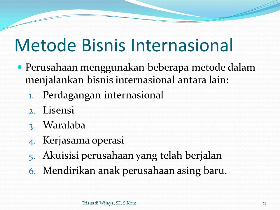 Metode Bisnis Internasional Perusahaan menggunakan beberapa metode dalam menjalankan bisnis internasional antara lain: 1. Perdagangan internasional 2.