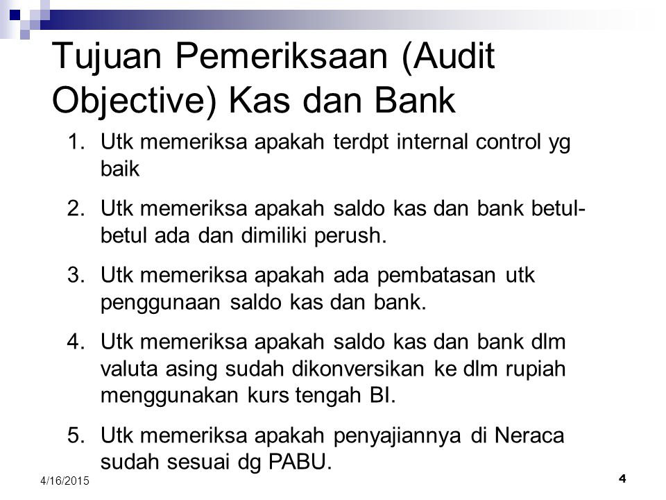4 4/16/2015 Tujuan Pemeriksaan (Audit Objective) Kas dan Bank 1.Utk memeriksa apakah terdpt internal control yg baik 2.Utk memeriksa apakah saldo kas dan bank betul- betul ada dan dimiliki perush.