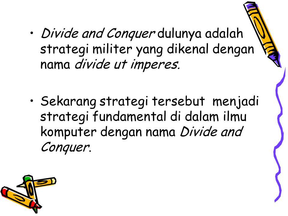Definisi Divide: membagi masalah menjadi beberapa upa-masalah yang memiliki kemiripan dengan masalah semula namun berukuran lebih kecil (idealnya berukuran hampir sama), Conquer: memecahkan (menyelesaikan) masing-masing upa-masalah (secara rekursif), dan Combine: mengabungkan solusi masing-masing upa-masalah sehingga membentuk solusi masalah semula.