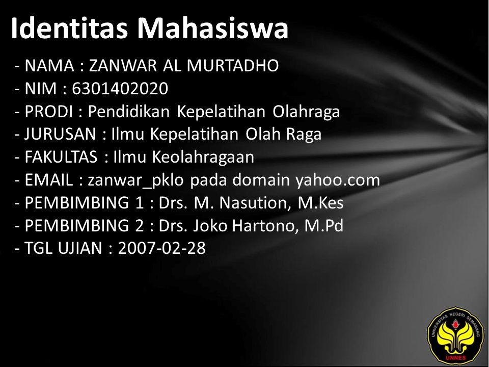 Identitas Mahasiswa - NAMA : ZANWAR AL MURTADHO - NIM : 6301402020 - PRODI : Pendidikan Kepelatihan Olahraga - JURUSAN : Ilmu Kepelatihan Olah Raga - FAKULTAS : Ilmu Keolahragaan - EMAIL : zanwar_pklo pada domain yahoo.com - PEMBIMBING 1 : Drs.