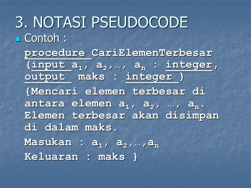 3. NOTASI PSEUDOCODE Contoh : Contoh : procedure CariElemenTerbesar (input a 1, a 2,…, a n : integer, output maks : integer ) {Mencari elemen terbesar
