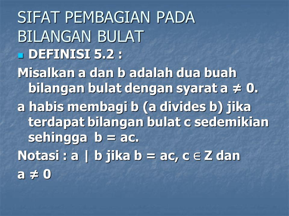SIFAT PEMBAGIAN PADA BILANGAN BULAT DEFINISI 5.2 : DEFINISI 5.2 : Misalkan a dan b adalah dua buah bilangan bulat dengan syarat a ≠ 0. a habis membagi