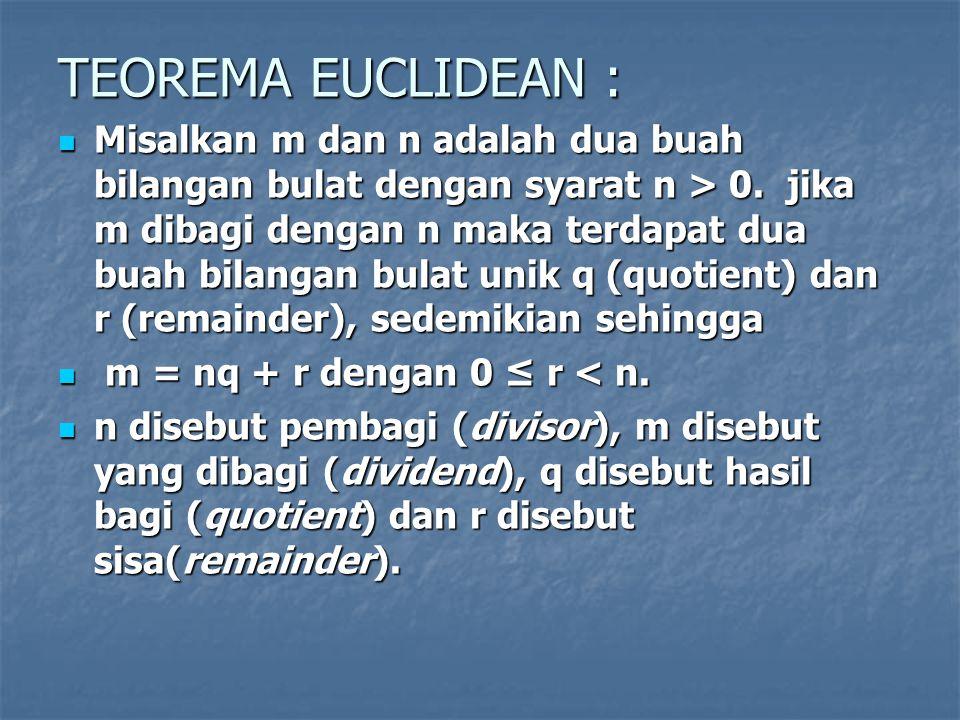 TEOREMA EUCLIDEAN : Misalkan m dan n adalah dua buah bilangan bulat dengan syarat n > 0. jika m dibagi dengan n maka terdapat dua buah bilangan bulat