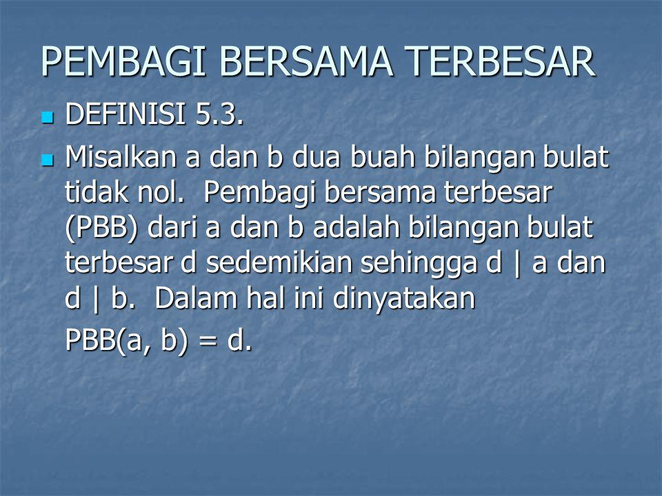PEMBAGI BERSAMA TERBESAR DEFINISI 5.3. DEFINISI 5.3. Misalkan a dan b dua buah bilangan bulat tidak nol. Pembagi bersama terbesar (PBB) dari a dan b a