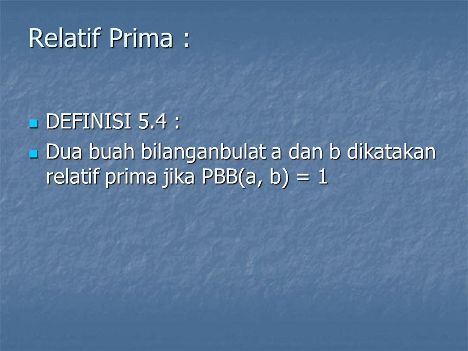 Relatif Prima : DEFINISI 5.4 : DEFINISI 5.4 : Dua buah bilanganbulat a dan b dikatakan relatif prima jika PBB(a, b) = 1 Dua buah bilanganbulat a dan b dikatakan relatif prima jika PBB(a, b) = 1