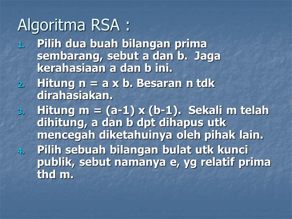Algoritma RSA : 1. Pilih dua buah bilangan prima sembarang, sebut a dan b. Jaga kerahasiaan a dan b ini. 2. Hitung n = a x b. Besaran n tdk dirahasiak