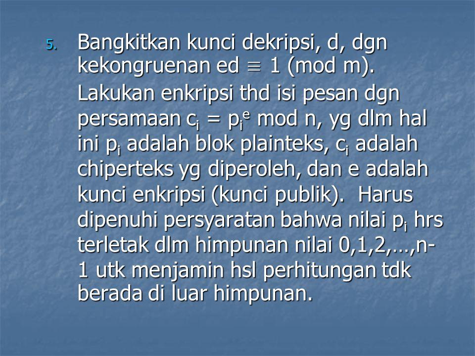 5. Bangkitkan kunci dekripsi, d, dgn kekongruenan ed ≡ 1 (mod m). Lakukan enkripsi thd isi pesan dgn persamaan c i = p i e mod n, yg dlm hal ini p i a