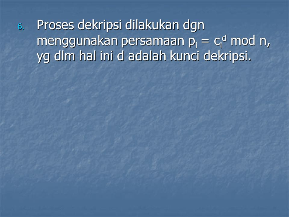 6. Proses dekripsi dilakukan dgn menggunakan persamaan p i = c i d mod n, yg dlm hal ini d adalah kunci dekripsi.