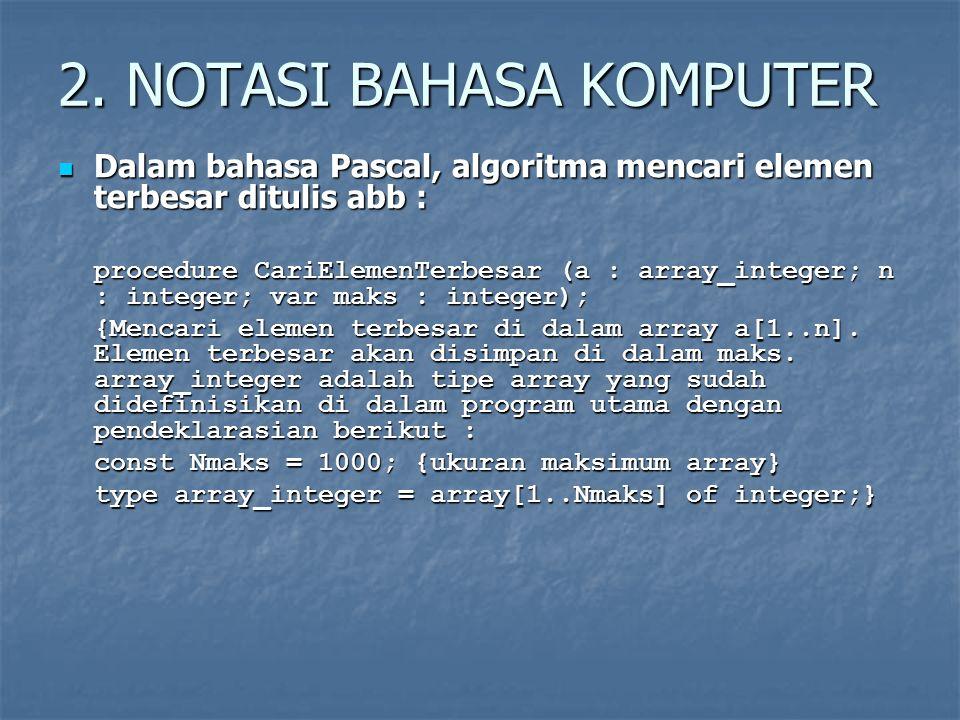 2. NOTASI BAHASA KOMPUTER Dalam bahasa Pascal, algoritma mencari elemen terbesar ditulis abb : Dalam bahasa Pascal, algoritma mencari elemen terbesar