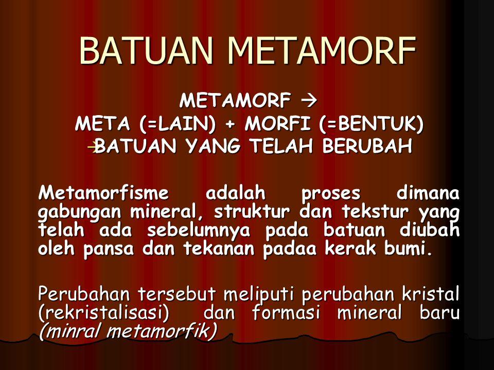 BATUAN METAMORF METAMORF  META (=LAIN) + MORFI (=BENTUK)  BATUAN YANG TELAH BERUBAH Metamorfisme adalah proses dimana gabungan mineral, struktur dan tekstur yang telah ada sebelumnya pada batuan diubah oleh pansa dan tekanan padaa kerak bumi.