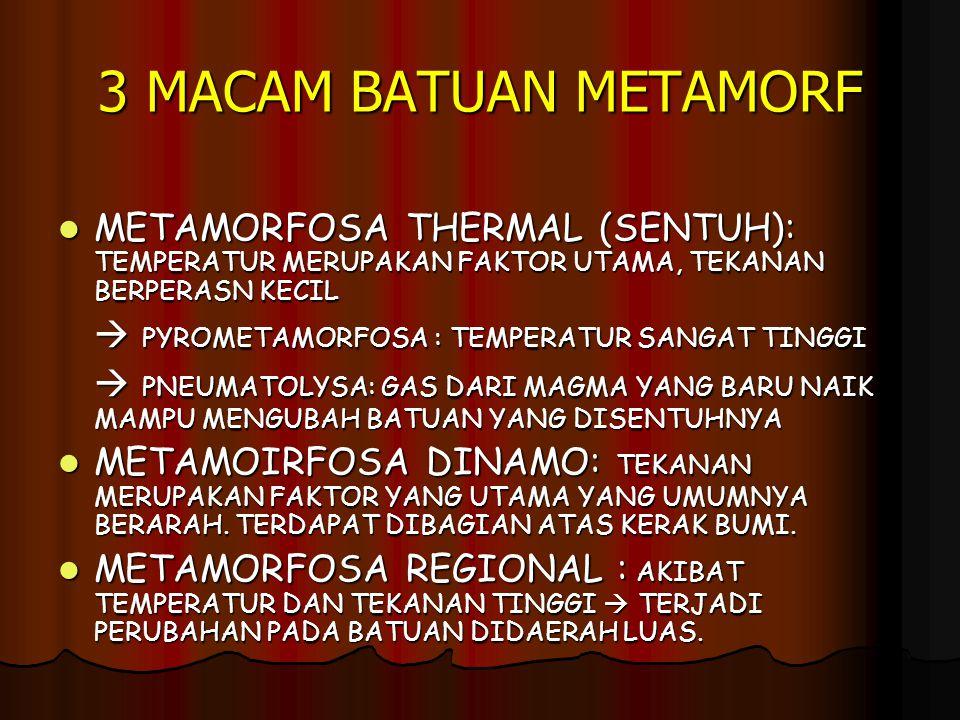 3 MACAM BATUAN METAMORF METAMORFOSA THERMAL (SENTUH): TEMPERATUR MERUPAKAN FAKTOR UTAMA, TEKANAN BERPERASN KECIL METAMORFOSA THERMAL (SENTUH): TEMPERATUR MERUPAKAN FAKTOR UTAMA, TEKANAN BERPERASN KECIL  PYROMETAMORFOSA : TEMPERATUR SANGAT TINGGI  PNEUMATOLYSA: GAS DARI MAGMA YANG BARU NAIK MAMPU MENGUBAH BATUAN YANG DISENTUHNYA METAMOIRFOSA DINAMO: TEKANAN MERUPAKAN FAKTOR YANG UTAMA YANG UMUMNYA BERARAH.